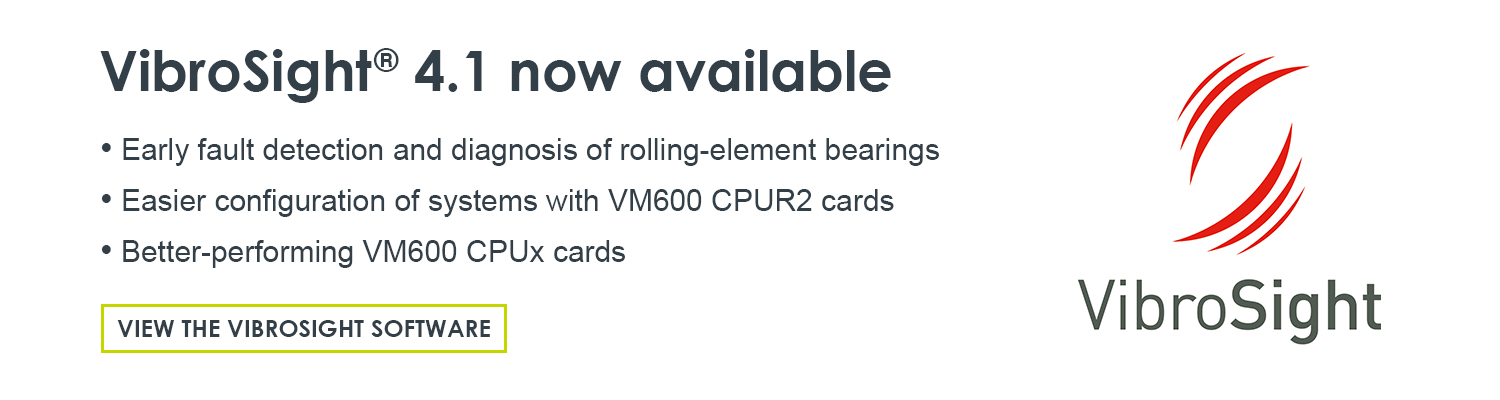 VibroSight® software for machinery monitoring applications using VM600 rack-based systems and/or VibroSmart® distributed monitoring systems. VibroSight software version 4.1 is now available, featuring: support for rolling-element bearing analysis and improved support for VM600 CPUx cards.